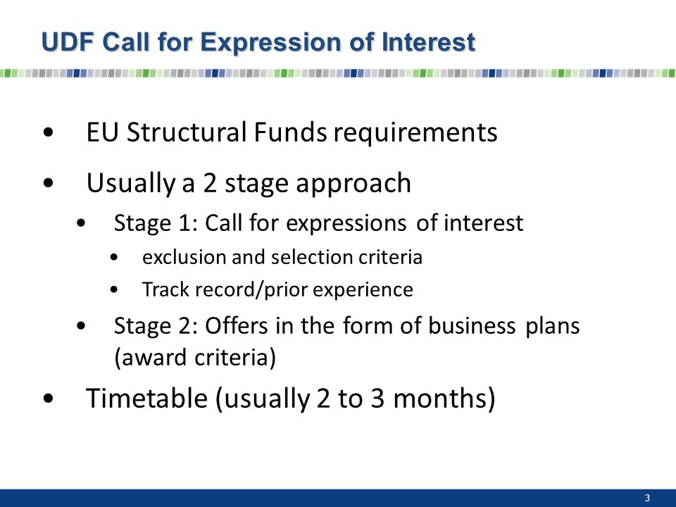 UDF Call for Expression of Interest EU Structural Funds requirements Usually a 2 stage approach Stage 1: Call for expressions of interest exclusion and selection criteria Track record/prior experience Stage 2: Offers in the form of business plans (award criteria) Timetable (usually 2 to 3 months) 3