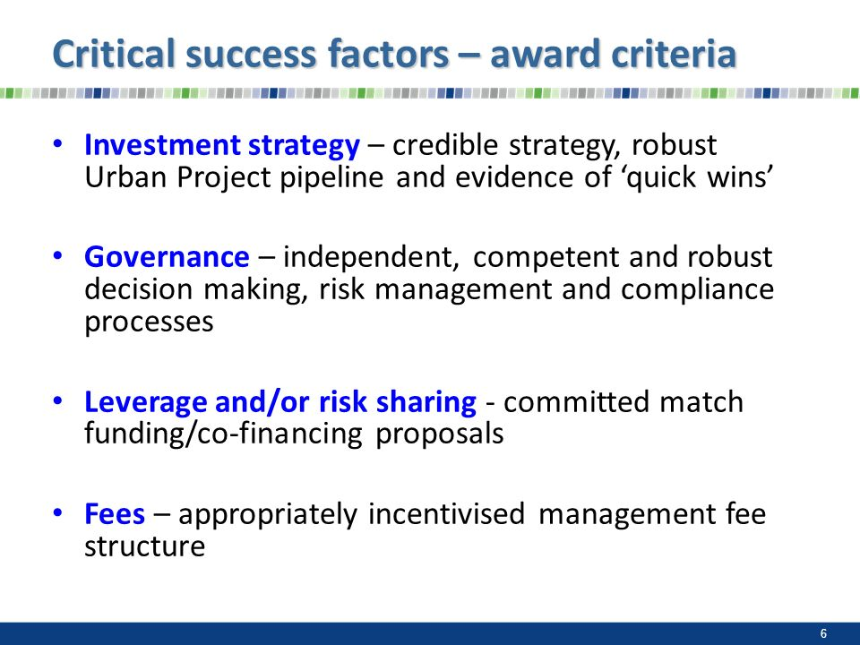 Investment strategy – credible strategy, robust Urban Project pipeline and evidence of quick wins Governance – independent, competent and robust decision making, risk management and compliance processes Leverage and/or risk sharing - committed match funding/co-financing proposals Fees – appropriately incentivised management fee structure 6 Critical success factors – award criteria