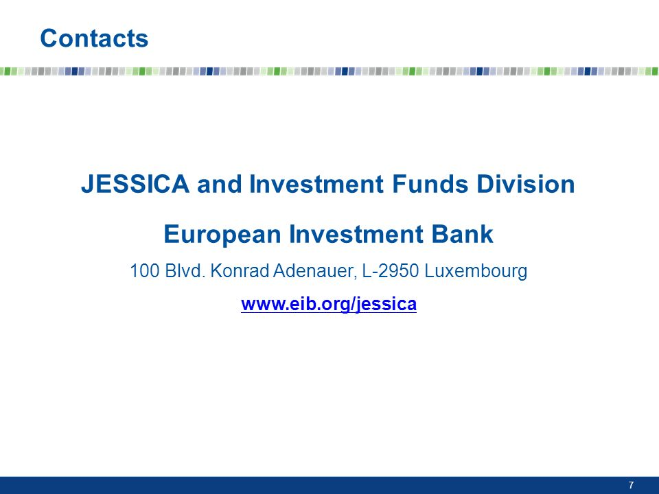 7 Contacts JESSICA and Investment Funds Division European Investment Bank 100 Blvd.