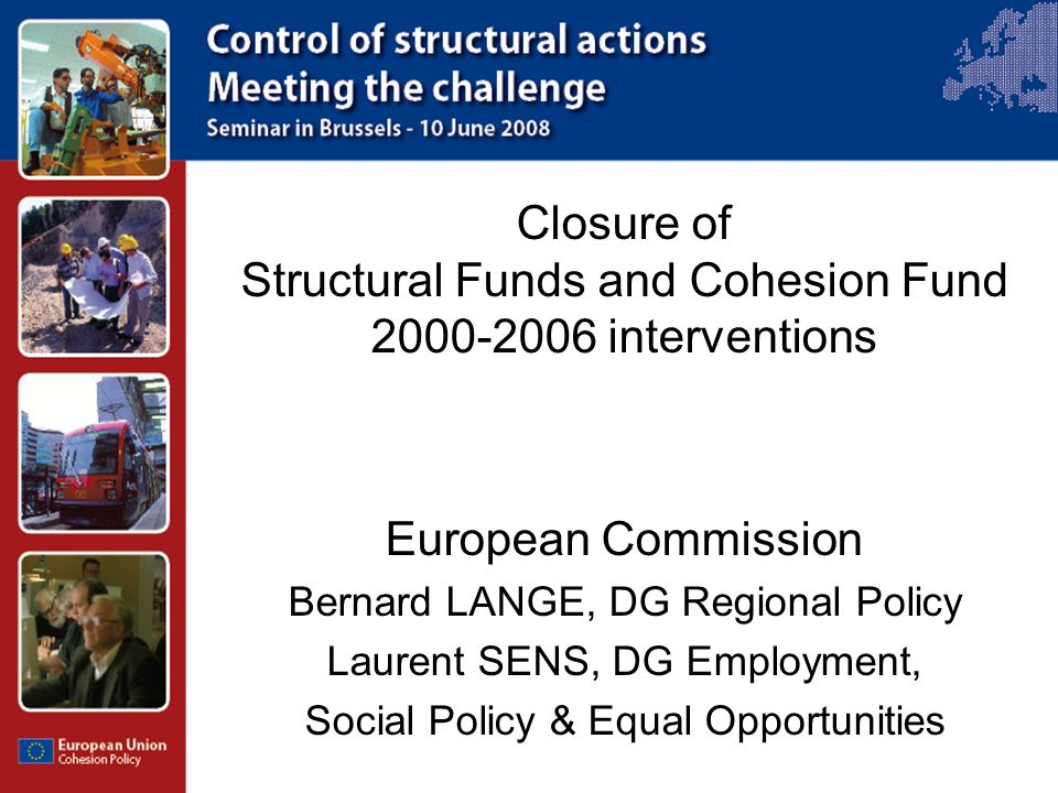 Closure of Structural Funds and Cohesion Fund 2000-2006 interventions European Commission Bernard LANGE, DG Regional Policy Laurent SENS, DG Employment, Social Policy & Equal Opportunities