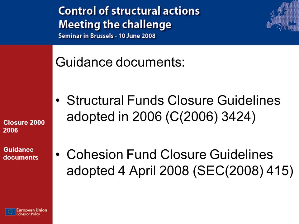 Guidance documents: Structural Funds Closure Guidelines adopted in 2006 (C(2006) 3424) Cohesion Fund Closure Guidelines adopted 4 April 2008 (SEC(2008) 415) Closure 2000 2006 Guidance documents