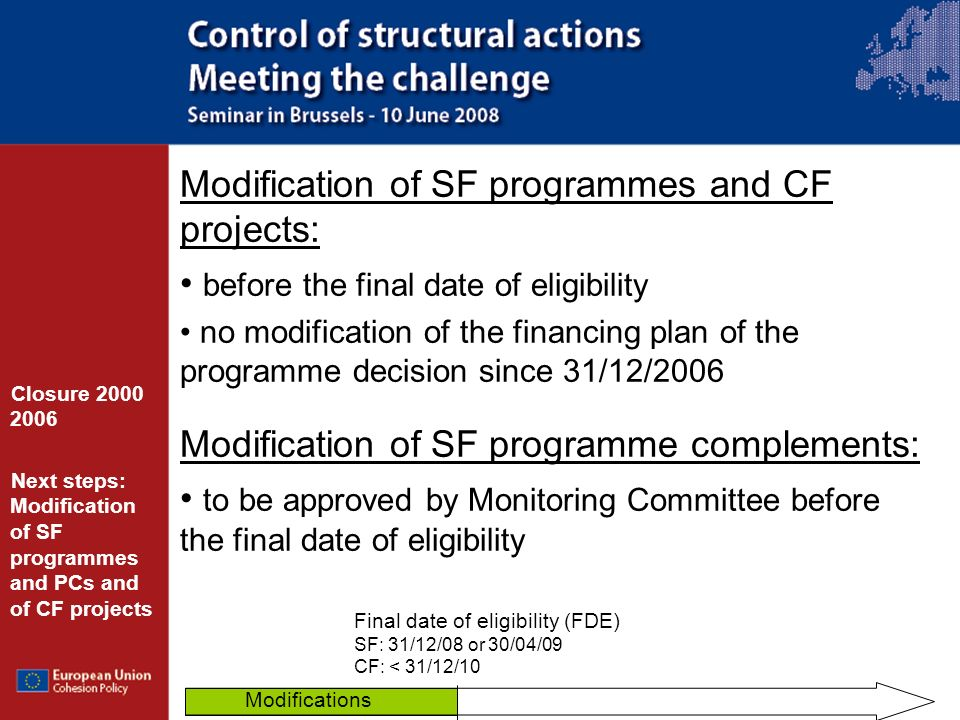 Modification of SF programmes and CF projects: before the final date of eligibility no modification of the financing plan of the programme decision since 31/12/2006 Modification of SF programme complements: to be approved by Monitoring Committee before the final date of eligibility Closure 2000 2006 Next steps: Modification of SF programmes and PCs and of CF projects Final date of eligibility (FDE) SF: 31/12/08 or 30/04/09 CF: < 31/12/10 Modifications