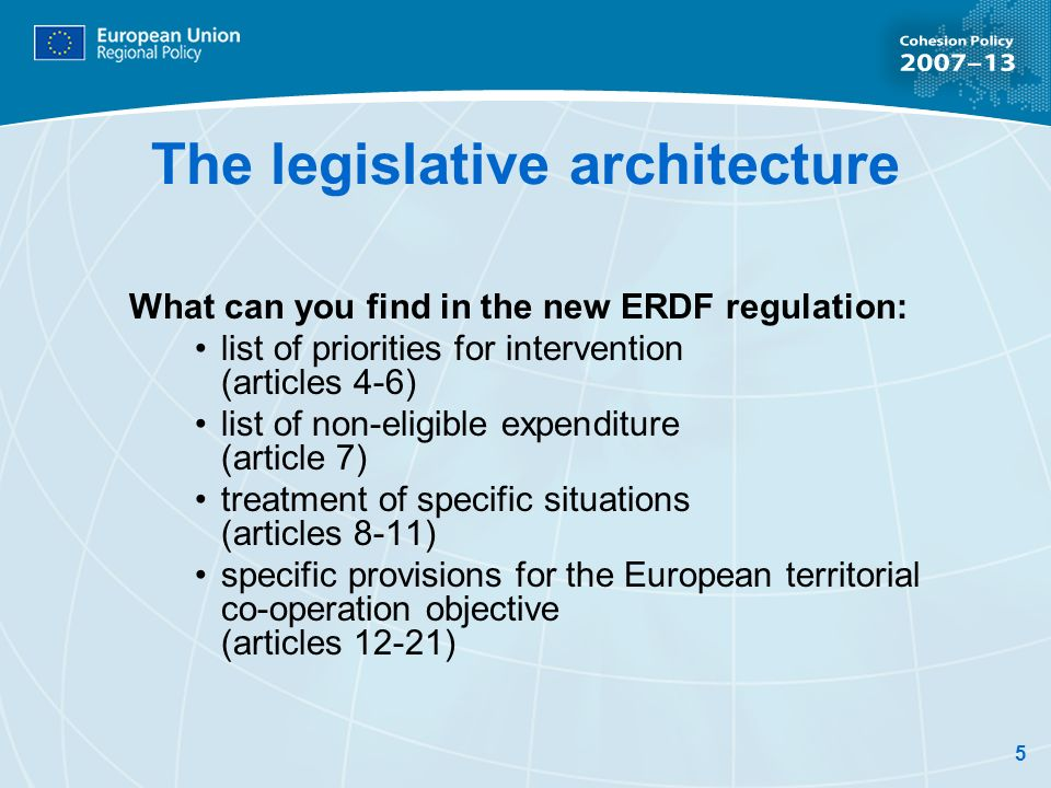 5 The legislative architecture What can you find in the new ERDF regulation: list of priorities for intervention (articles 4-6) list of non-eligible expenditure (article 7) treatment of specific situations (articles 8-11) specific provisions for the European territorial co-operation objective (articles 12-21)