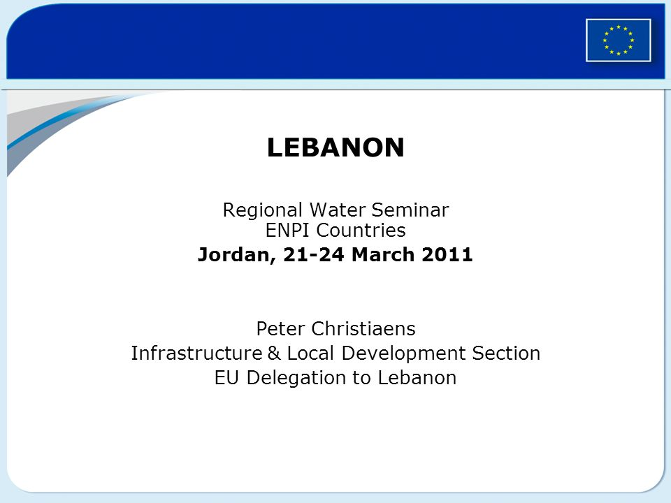 LEBANON Regional Water Seminar ENPI Countries Jordan, 21-24 March 2011 Peter Christiaens Infrastructure & Local Development Section EU Delegation to Lebanon