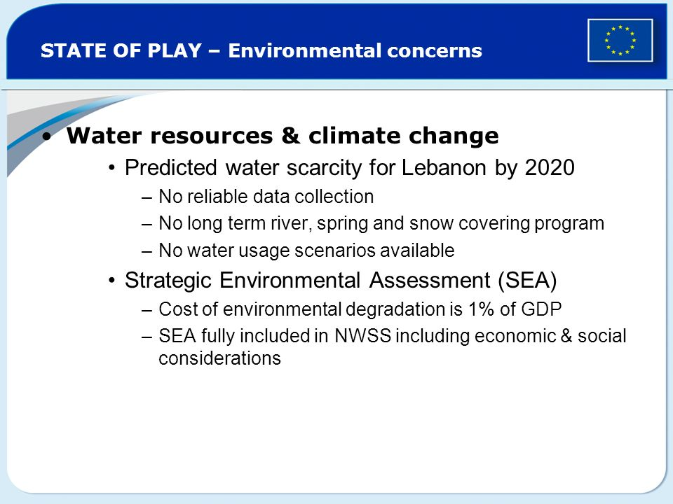 STATE OF PLAY – Environmental concerns Water resources & climate change Predicted water scarcity for Lebanon by 2020 –No reliable data collection –No long term river, spring and snow covering program –No water usage scenarios available Strategic Environmental Assessment (SEA) –Cost of environmental degradation is 1% of GDP –SEA fully included in NWSS including economic & social considerations