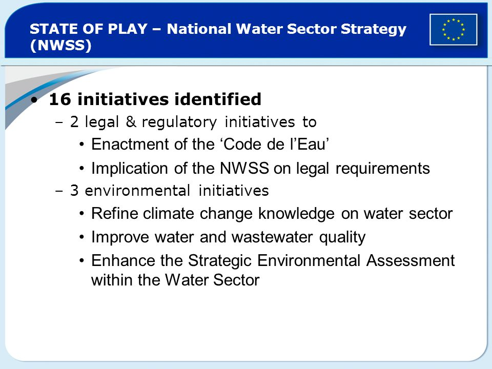 STATE OF PLAY – National Water Sector Strategy (NWSS) 16 initiatives identified –2 legal & regulatory initiatives to Enactment of the Code de lEau Implication of the NWSS on legal requirements –3 environmental initiatives Refine climate change knowledge on water sector Improve water and wastewater quality Enhance the Strategic Environmental Assessment within the Water Sector