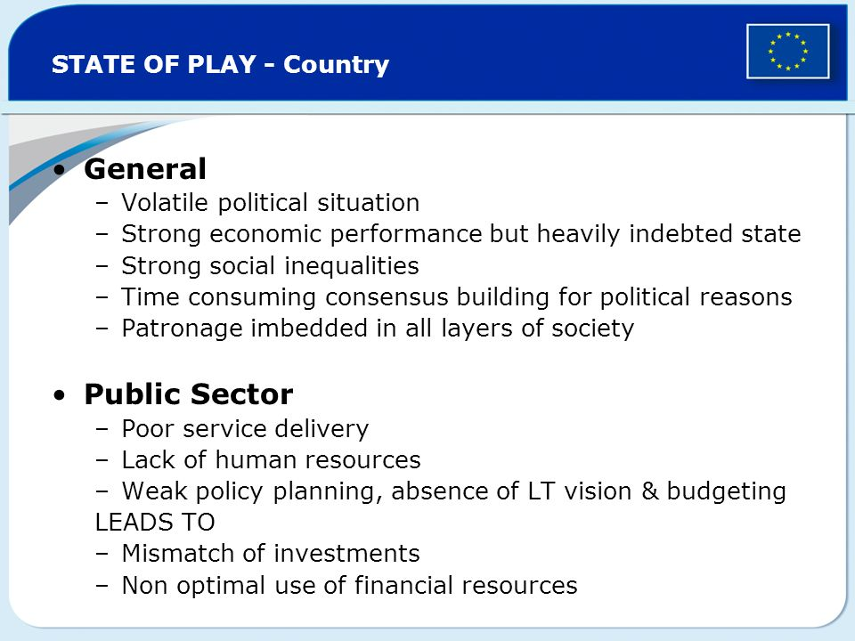 STATE OF PLAY - Country General –Volatile political situation –Strong economic performance but heavily indebted state –Strong social inequalities –Time consuming consensus building for political reasons –Patronage imbedded in all layers of society Public Sector –Poor service delivery –Lack of human resources –Weak policy planning, absence of LT vision & budgeting LEADS TO –Mismatch of investments –Non optimal use of financial resources
