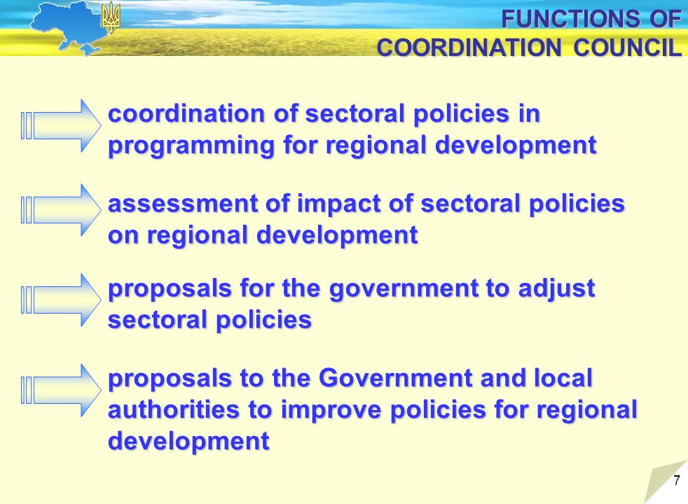7 FUNCTIONS OF COORDINATION COUNCIL assessment of impact of sectoral policies on regional development coordination of sectoral policies in programming for regional development proposals to the Government and local authorities to improve policies for regional development proposals for the government to adjust sectoral policies
