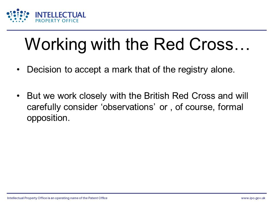 Intellectual Property Office is an operating name of the Patent Officewww.ipo.gov.uk Working with the Red Cross… Decision to accept a mark that of the registry alone.