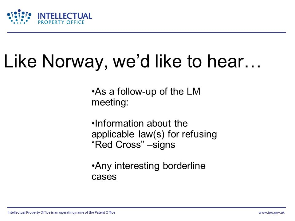 Intellectual Property Office is an operating name of the Patent Officewww.ipo.gov.uk As a follow-up of the LM meeting: Information about the applicable law(s) for refusing Red Cross –signs Any interesting borderline cases Like Norway, wed like to hear…