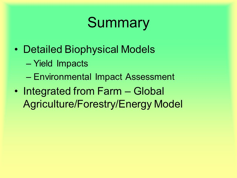 Summary Detailed Biophysical Models –Yield Impacts –Environmental Impact Assessment Integrated from Farm – Global Agriculture/Forestry/Energy Model