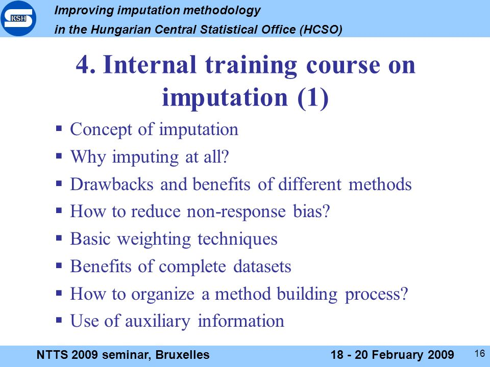 Improving imputation methodology in the Hungarian Central Statistical Office (HCSO) NTTS 2009 seminar, Bruxelles18 - 20 February 2009 16 4.
