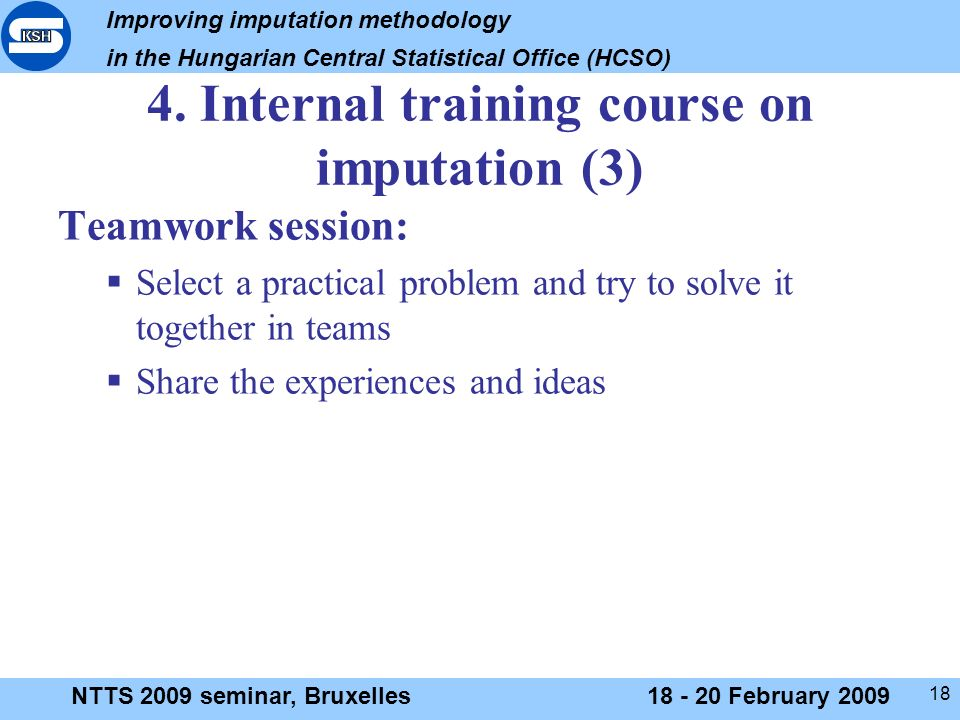 Improving imputation methodology in the Hungarian Central Statistical Office (HCSO) NTTS 2009 seminar, Bruxelles18 - 20 February 2009 18 4.