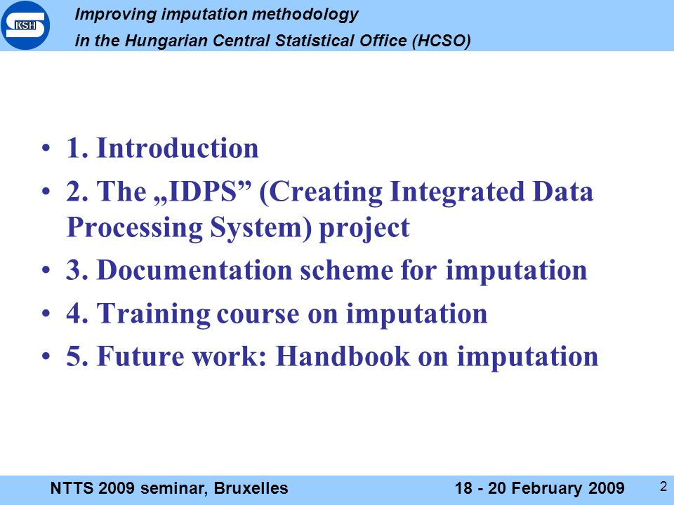 Improving imputation methodology in the Hungarian Central Statistical Office (HCSO) NTTS 2009 seminar, Bruxelles18 - 20 February 2009 2 1.