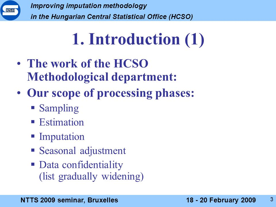 Improving imputation methodology in the Hungarian Central Statistical Office (HCSO) NTTS 2009 seminar, Bruxelles18 - 20 February 2009 3 1.