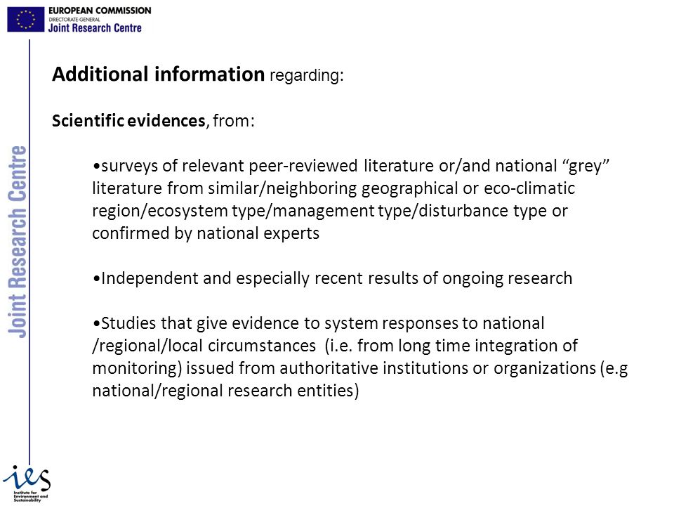 Additional information regarding : Scientific evidences, from: surveys of relevant peer-reviewed literature or/and national grey literature from similar/neighboring geographical or eco-climatic region/ecosystem type/management type/disturbance type or confirmed by national experts Independent and especially recent results of ongoing research Studies that give evidence to system responses to national /regional/local circumstances (i.e.