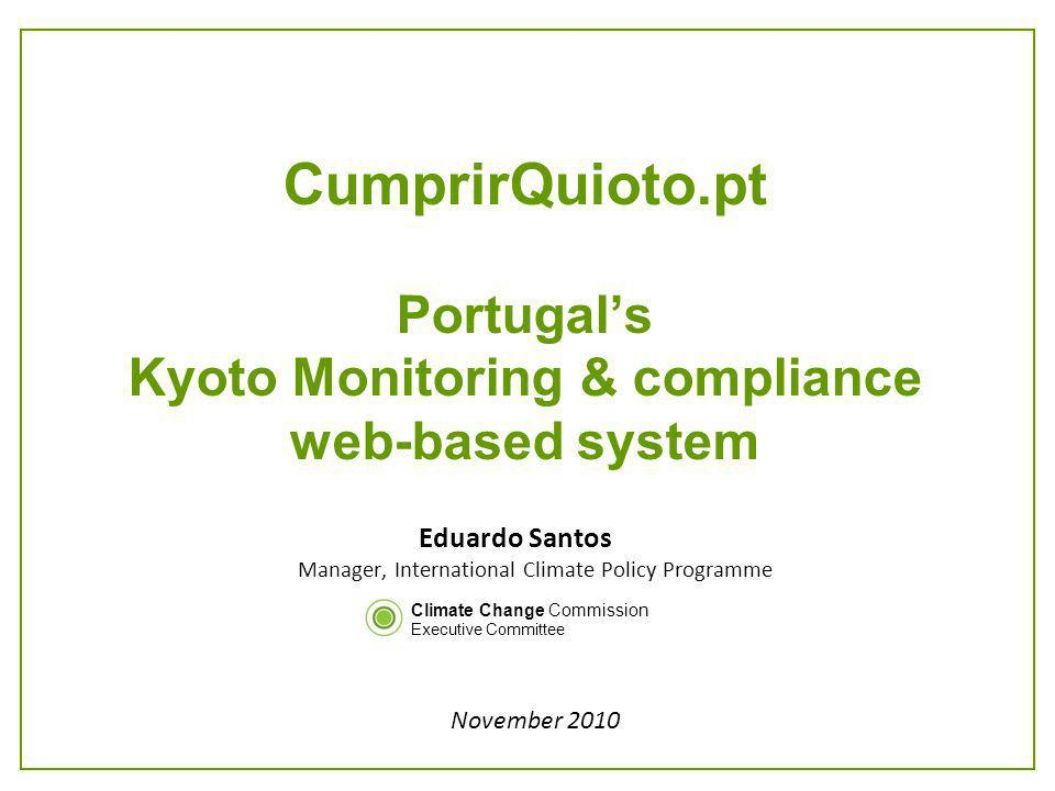 CumprirQuioto.pt Portugals Kyoto Monitoring & compliance web-based system Eduardo Santos Manager, International Climate Policy Programme November 2010 Climate Change Commission Executive Committee