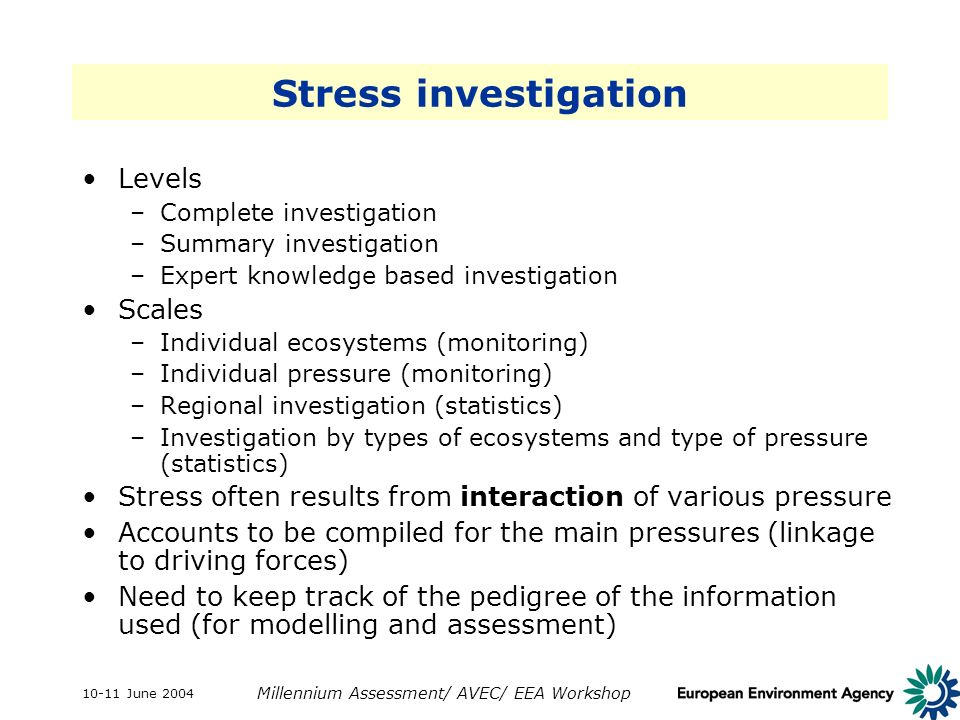 10-11 June 2004 Millennium Assessment/ AVEC/ EEA Workshop Stress investigation Levels –Complete investigation –Summary investigation –Expert knowledge based investigation Scales –Individual ecosystems (monitoring) –Individual pressure (monitoring) –Regional investigation (statistics) –Investigation by types of ecosystems and type of pressure (statistics) Stress often results from interaction of various pressure Accounts to be compiled for the main pressures (linkage to driving forces) Need to keep track of the pedigree of the information used (for modelling and assessment)
