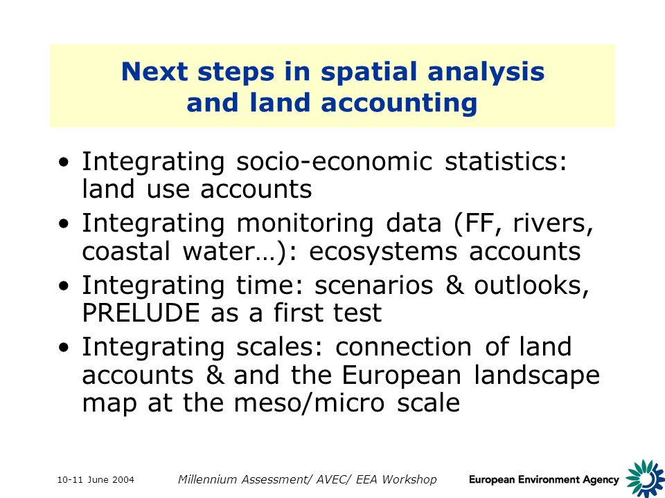 10-11 June 2004 Millennium Assessment/ AVEC/ EEA Workshop Next steps in spatial analysis and land accounting Integrating socio-economic statistics: land use accounts Integrating monitoring data (FF, rivers, coastal water…): ecosystems accounts Integrating time: scenarios & outlooks, PRELUDE as a first test Integrating scales: connection of land accounts & and the European landscape map at the meso/micro scale