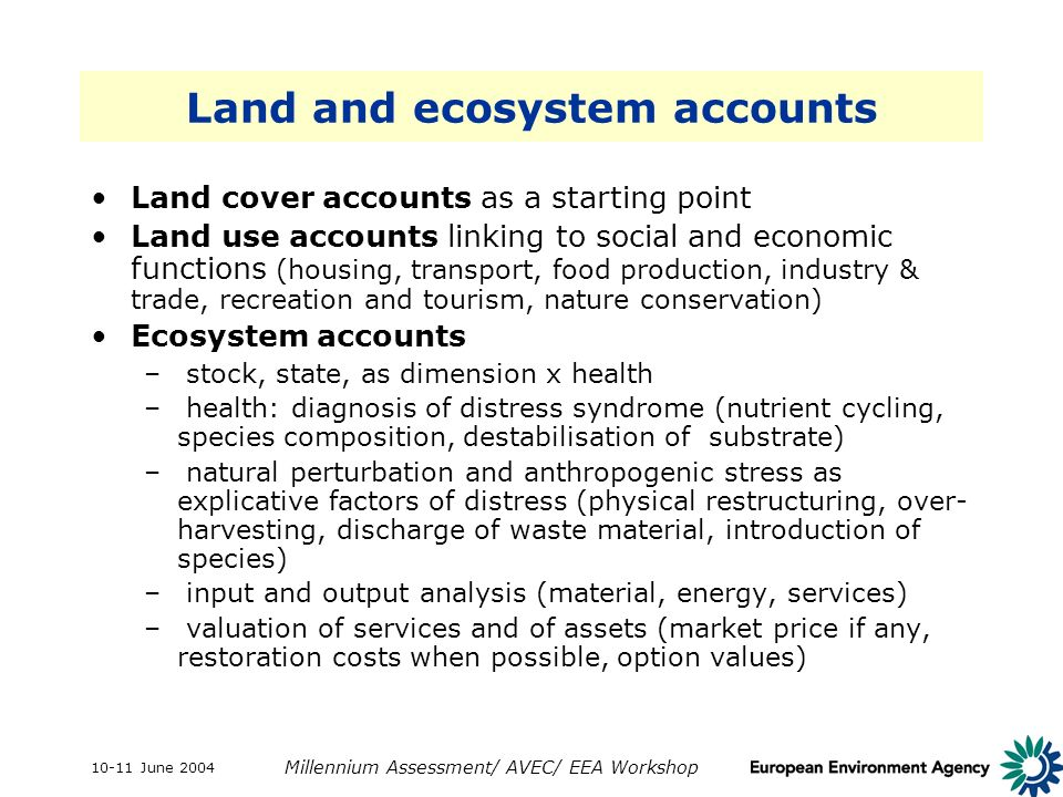10-11 June 2004 Millennium Assessment/ AVEC/ EEA Workshop Land and ecosystem accounts Land cover accounts as a starting point Land use accounts linking to social and economic functions (housing, transport, food production, industry & trade, recreation and tourism, nature conservation) Ecosystem accounts – stock, state, as dimension x health – health: diagnosis of distress syndrome (nutrient cycling, species composition, destabilisation of substrate) – natural perturbation and anthropogenic stress as explicative factors of distress (physical restructuring, over- harvesting, discharge of waste material, introduction of species) – input and output analysis (material, energy, services) – valuation of services and of assets (market price if any, restoration costs when possible, option values)