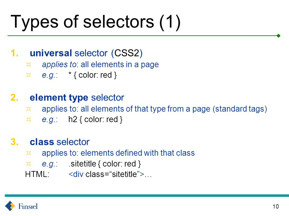 10 Types of selectors (1) 1.universal selector (CSS2) applies to: all elements in a page e.g.: * { color: red } 2.element type selector applies to: all elements of that type from a page (standard tags) e.g.: h2 { color: red } 3.class selector applies to: elements defined with that class e.g.:.sitetitle { color: red } HTML: …