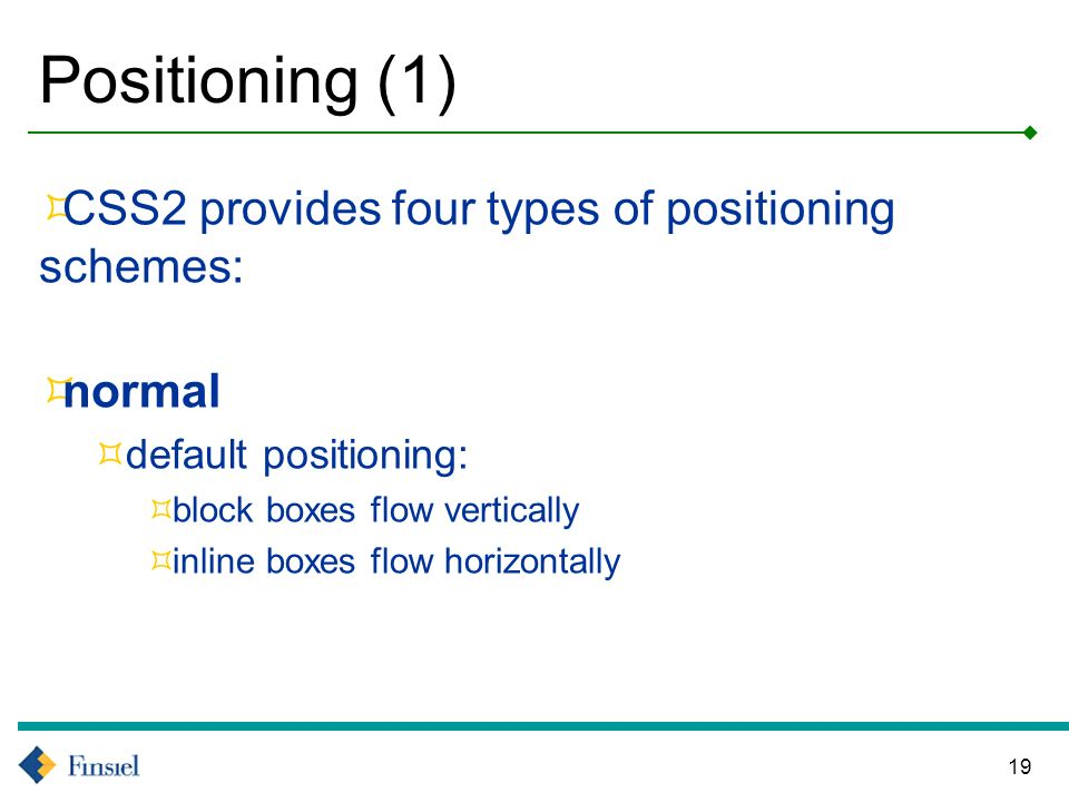 19 Positioning (1) CSS2 provides four types of positioning schemes: normal default positioning: block boxes flow vertically inline boxes flow horizontally