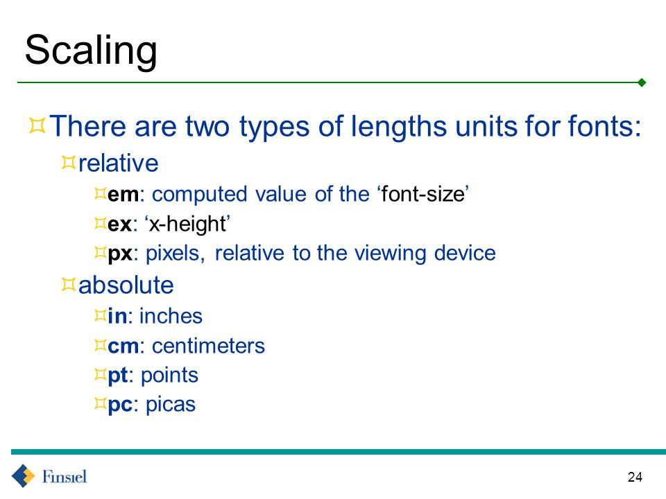 24 Scaling There are two types of lengths units for fonts: relative em: computed value of the font-size ex: x-height px: pixels, relative to the viewing device absolute in: inches cm: centimeters pt: points pc: picas