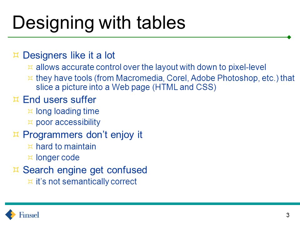 3 Designing with tables Designers like it a lot allows accurate control over the layout with down to pixel-level they have tools (from Macromedia, Corel, Adobe Photoshop, etc.) that slice a picture into a Web page (HTML and CSS) End users suffer long loading time poor accessibility Programmers dont enjoy it hard to maintain longer code Search engine get confused its not semantically correct