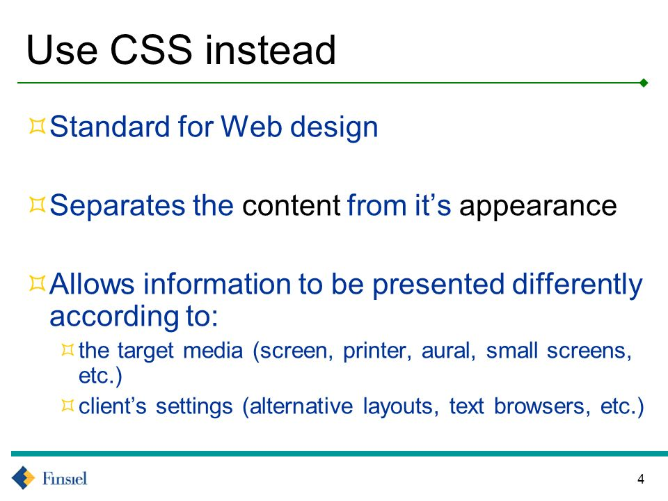 4 Use CSS instead Standard for Web design Separates the content from its appearance Allows information to be presented differently according to: the target media (screen, printer, aural, small screens, etc.) clients settings (alternative layouts, text browsers, etc.)
