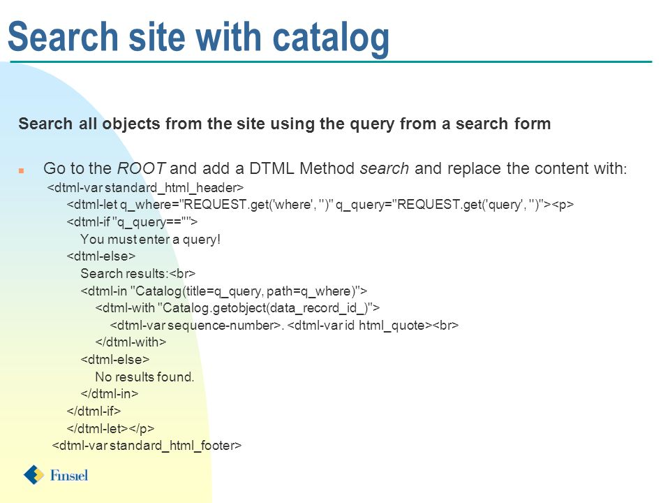 Search site with catalog Search all objects from the site using the query from a search form n Go to the ROOT and add a DTML Method search and replace the content with : You must enter a query.