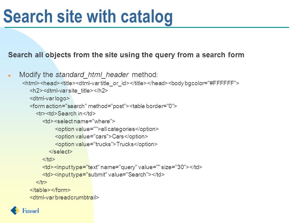 Search site with catalog Search all objects from the site using the query from a search form n Modify the standard_html_header method : Search in all categories Cars Trucks
