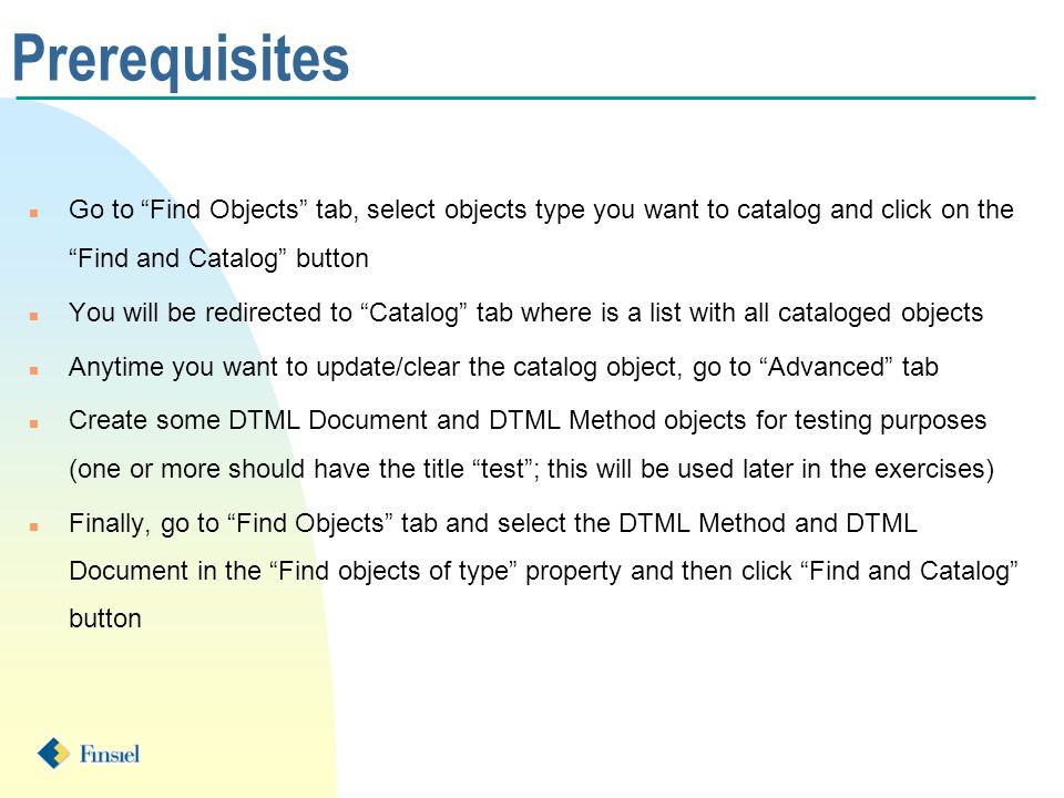 Prerequisites n Go to Find Objects tab, select objects type you want to catalog and click on the Find and Catalog button n You will be redirected to Catalog tab where is a list with all cataloged objects n Anytime you want to update/clear the catalog object, go to Advanced tab n Create some DTML Document and DTML Method objects for testing purposes (one or more should have the title test; this will be used later in the exercises) n Finally, go to Find Objects tab and select the DTML Method and DTML Document in the Find objects of type property and then click Find and Catalog button