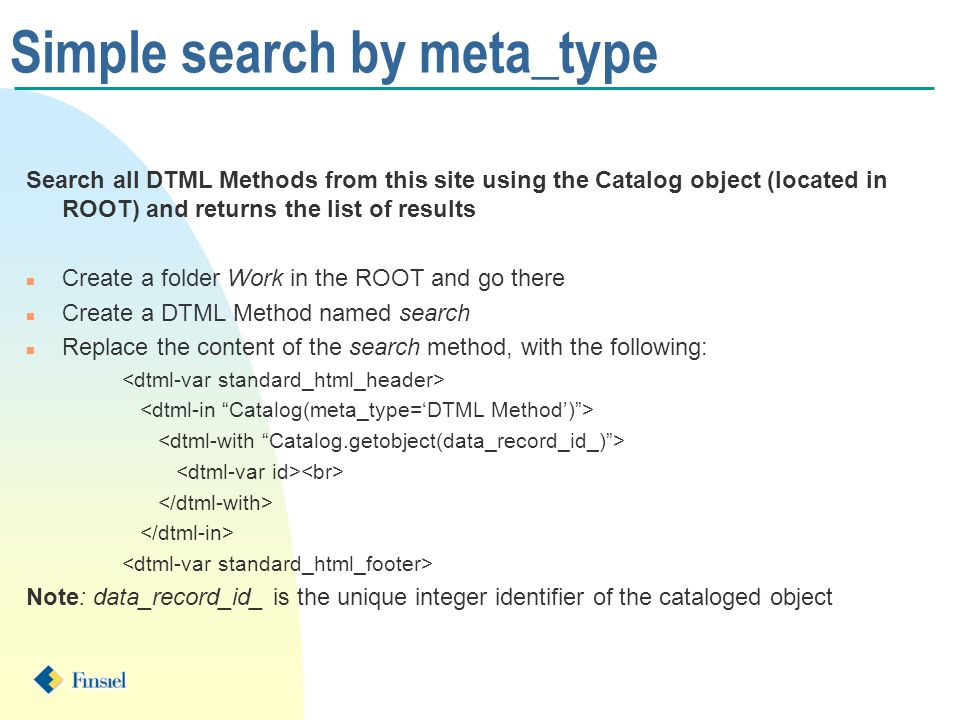 Simple search by meta_type Search all DTML Methods from this site using the Catalog object (located in ROOT) and returns the list of results n Create a folder Work in the ROOT and go there n Create a DTML Method named search n Replace the content of the search method, with the following: Note: data_record_id_ is the unique integer identifier of the cataloged object