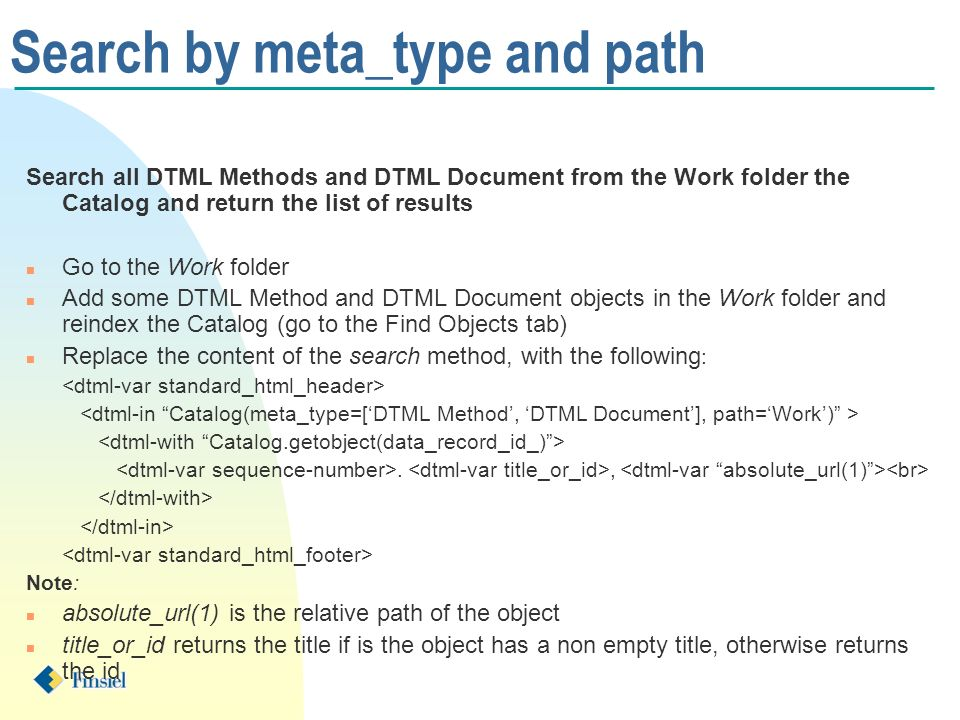 Search by meta_type and path Search all DTML Methods and DTML Document from the Work folder the Catalog and return the list of results n Go to the Work folder n Add some DTML Method and DTML Document objects in the Work folder and reindex the Catalog (go to the Find Objects tab) n Replace the content of the search method, with the following :., Note: n absolute_url(1) is the relative path of the object n title_or_id returns the title if is the object has a non empty title, otherwise returns the id