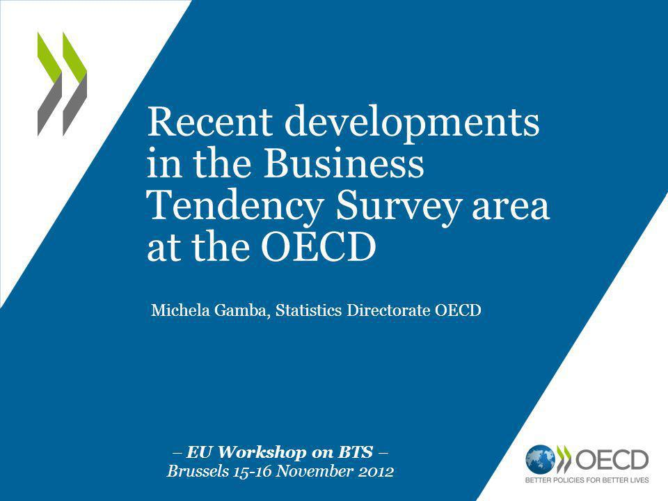 Recent developments in the Business Tendency Survey area at the OECD Michela Gamba, Statistics Directorate OECD – EU Workshop on BTS – Brussels 15-16 November 2012