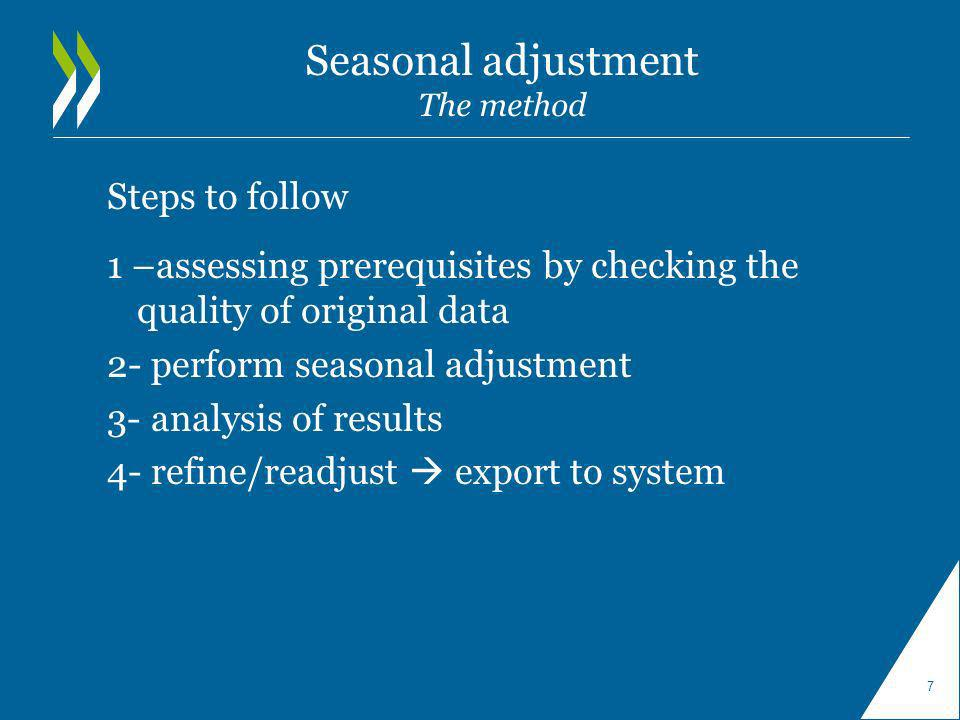 Seasonal adjustment The method Steps to follow 1 –assessing prerequisites by checking the quality of original data 2- perform seasonal adjustment 3- analysis of results 4- refine/readjust export to system 7