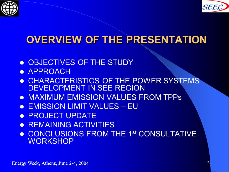 2 OVERVIEW OF THE PRESENTATION OVERVIEW OF THE PRESENTATION OBJECTIVES OF THE STUDY APPROACH CHARACTERISTICS OF THE POWER SYSTEMS DEVELOPMENT IN SEE REGION MAXIMUM EMISSION VALUES FROM TPPs EMISSION LIMIT VALUES – EU PROJECT UPDATE REMAINING ACTIVITIES CONCLUSIONS FROM THE 1 st CONSULTATIVE WORKSHOP Energy Week, Athens, June 2-4, 2004