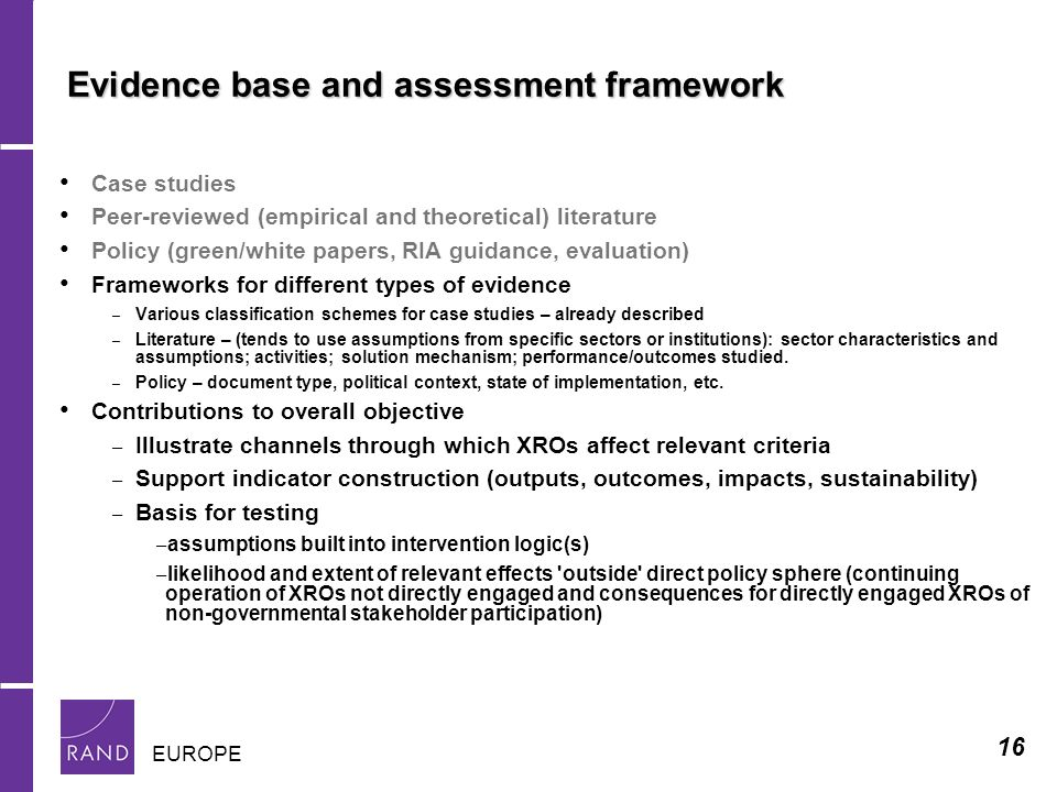 16 EUROPE Evidence base and assessment framework Case studies Peer-reviewed (empirical and theoretical) literature Policy (green/white papers, RIA guidance, evaluation) Frameworks for different types of evidence – Various classification schemes for case studies – already described – Literature – (tends to use assumptions from specific sectors or institutions): sector characteristics and assumptions; activities; solution mechanism; performance/outcomes studied.