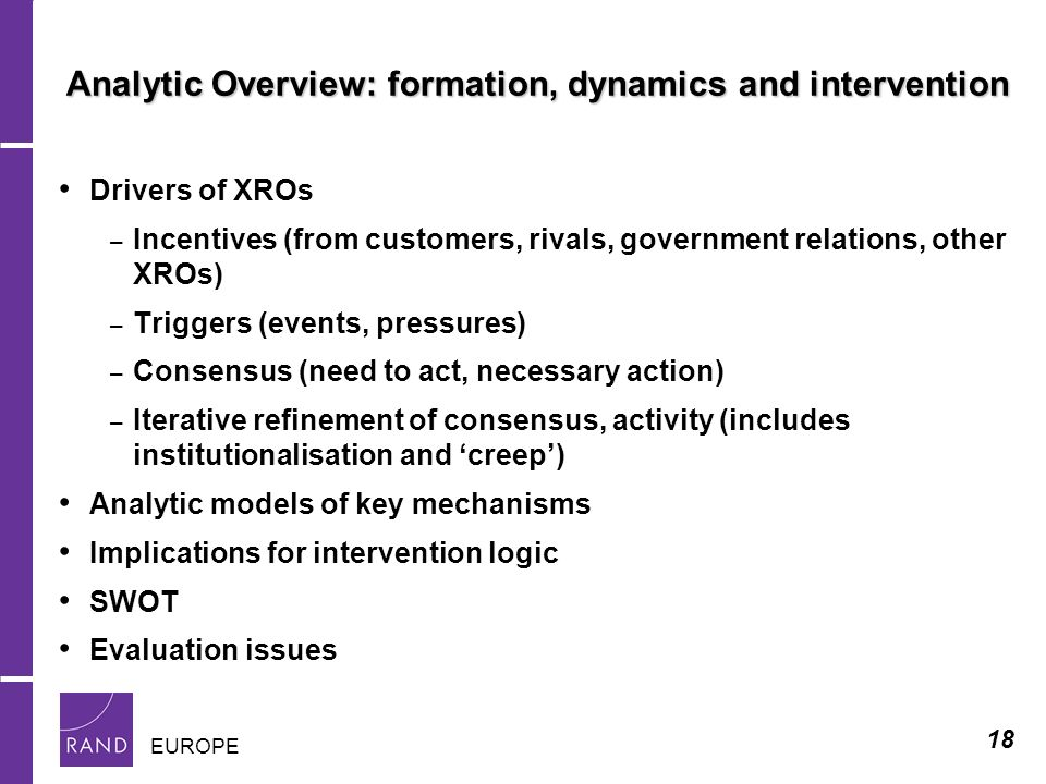18 EUROPE Analytic Overview: formation, dynamics and intervention Drivers of XROs – Incentives (from customers, rivals, government relations, other XROs) – Triggers (events, pressures) – Consensus (need to act, necessary action) – Iterative refinement of consensus, activity (includes institutionalisation and creep) Analytic models of key mechanisms Implications for intervention logic SWOT Evaluation issues