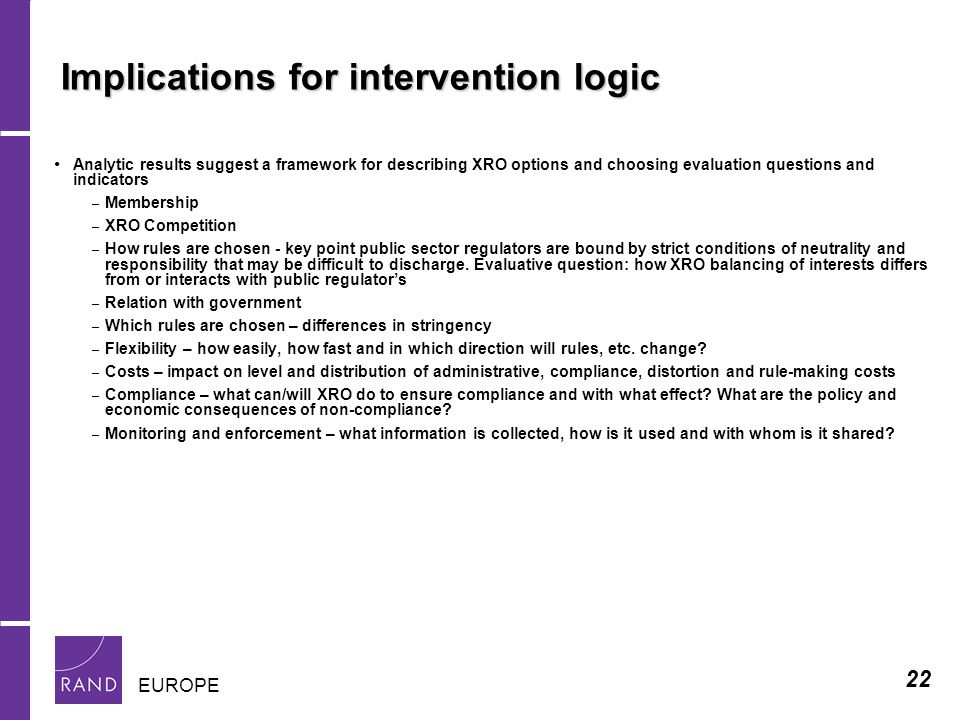 22 EUROPE Implications for intervention logic Analytic results suggest a framework for describing XRO options and choosing evaluation questions and indicators – Membership – XRO Competition – How rules are chosen - key point public sector regulators are bound by strict conditions of neutrality and responsibility that may be difficult to discharge.