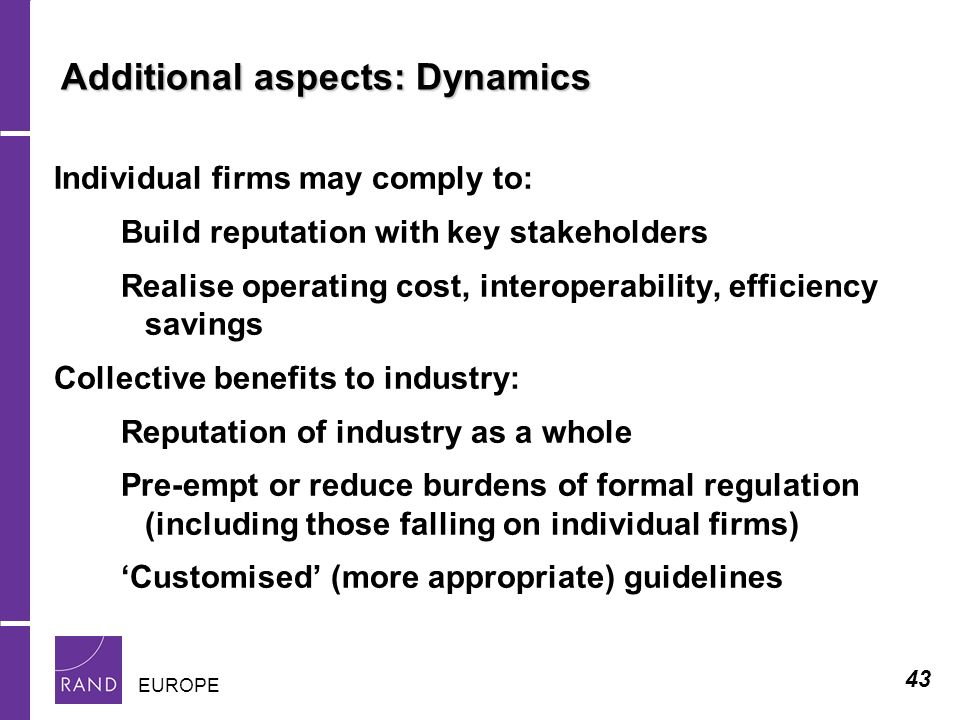 43 EUROPE Additional aspects: Dynamics Individual firms may comply to: Build reputation with key stakeholders Realise operating cost, interoperability, efficiency savings Collective benefits to industry: Reputation of industry as a whole Pre-empt or reduce burdens of formal regulation (including those falling on individual firms) Customised (more appropriate) guidelines