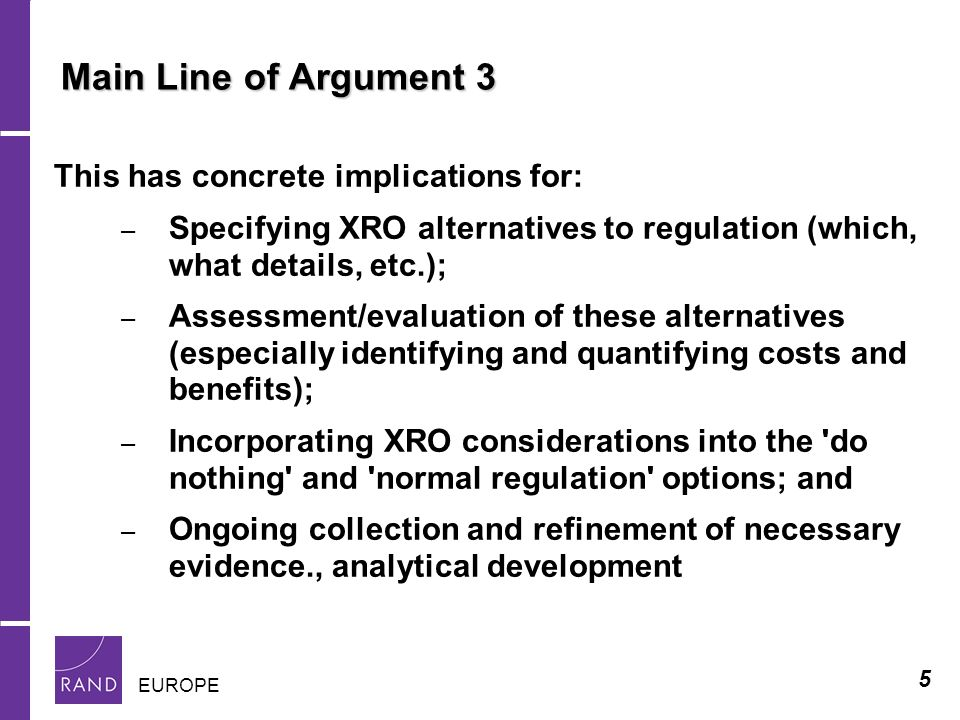 5 EUROPE Main Line of Argument 3 This has concrete implications for: – Specifying XRO alternatives to regulation (which, what details, etc.); – Assessment/evaluation of these alternatives (especially identifying and quantifying costs and benefits); – Incorporating XRO considerations into the do nothing and normal regulation options; and – Ongoing collection and refinement of necessary evidence., analytical development