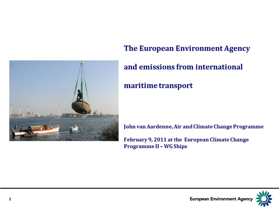 1 The European Environment Agency and emissions from international maritime transport John van Aardenne, Air and Climate Change Programme February 9, 2011 at the European Climate Change Programme II – WG Ships
