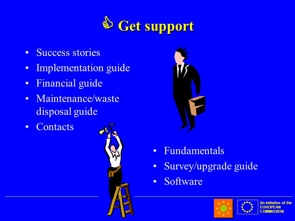 An initiative of the EUROPEAN COMMISSION Get support Get support Success stories Implementation guide Financial guide Maintenance/waste disposal guide Contacts Fundamentals Survey/upgrade guide Software