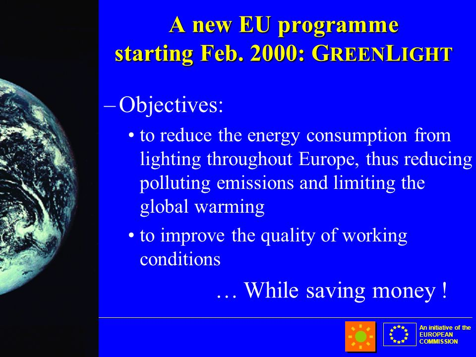 An initiative of the EUROPEAN COMMISSION –Objectives: to reduce the energy consumption from lighting throughout Europe, thus reducing polluting emissions and limiting the global warming to improve the quality of working conditions … While saving money .