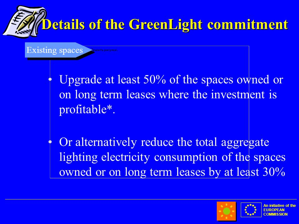 An initiative of the EUROPEAN COMMISSION Details of the GreenLight commitment Upgrade at least 50% of the spaces owned or on long term leases where the investment is profitable*.