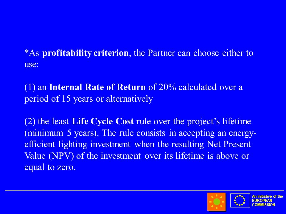An initiative of the EUROPEAN COMMISSION *As profitability criterion, the Partner can choose either to use: (1) an Internal Rate of Return of 20% calculated over a period of 15 years or alternatively (2) the least Life Cycle Cost rule over the projects lifetime (minimum 5 years).