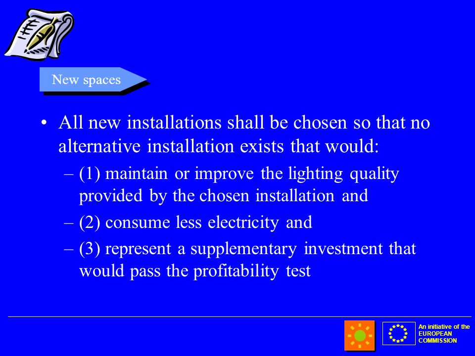 An initiative of the EUROPEAN COMMISSION All new installations shall be chosen so that no alternative installation exists that would: –(1) maintain or improve the lighting quality provided by the chosen installation and –(2) consume less electricity and –(3) represent a supplementary investment that would pass the profitability test New spaces