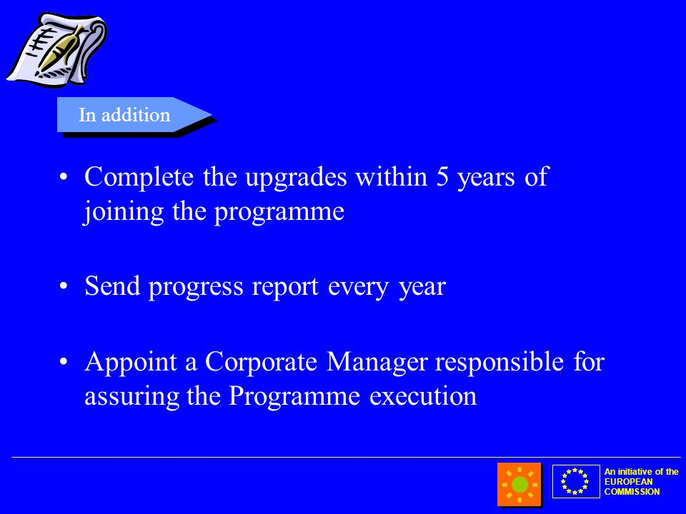An initiative of the EUROPEAN COMMISSION Complete the upgrades within 5 years of joining the programme Send progress report every year Appoint a Corporate Manager responsible for assuring the Programme execution In addition
