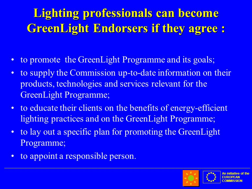 An initiative of the EUROPEAN COMMISSION Lighting professionals can become GreenLight Endorsers if they agree : to promote the GreenLight Programme and its goals; to supply the Commission up-to-date information on their products, technologies and services relevant for the GreenLight Programme; to educate their clients on the benefits of energy-efficient lighting practices and on the GreenLight Programme; to lay out a specific plan for promoting the GreenLight Programme; to appoint a responsible person.